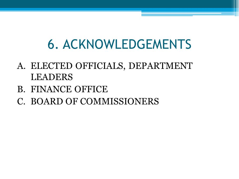 6. ACKNOWLEDGEMENTS A.ELECTED OFFICIALS, DEPARTMENT LEADERS B.FINANCE OFFICE C.BOARD OF COMMISSIONERS