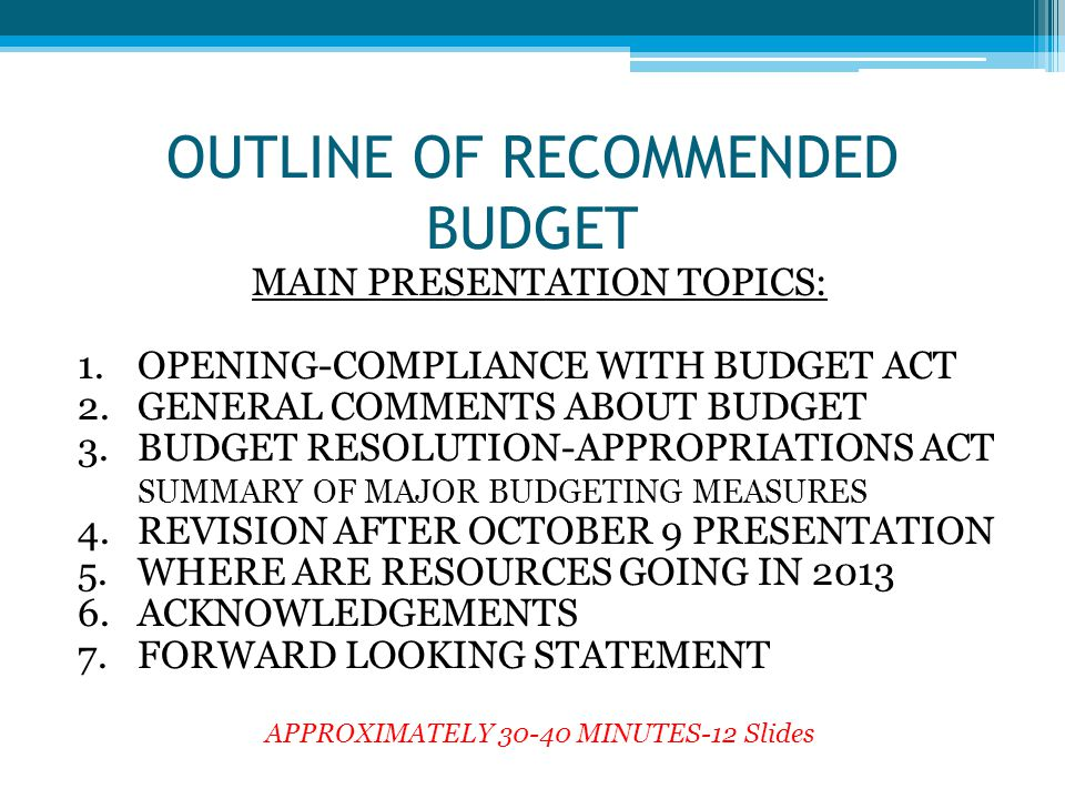 OUTLINE OF RECOMMENDED BUDGET MAIN PRESENTATION TOPICS: 1.OPENING-COMPLIANCE WITH BUDGET ACT 2.GENERAL COMMENTS ABOUT BUDGET 3.BUDGET RESOLUTION-APPRO