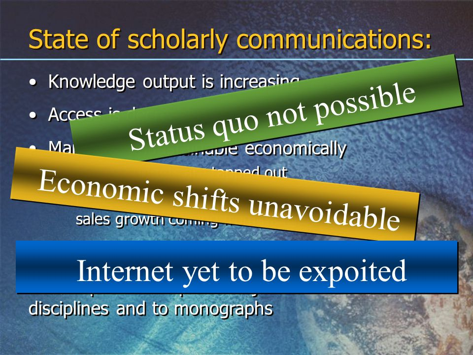 State of scholarly communications: Knowledge output is increasing Access is decreasing Market is unsustainable economically library budgets are tapped out publisher sales are flattening sales growth coming from mergers Disruption is clearest in scientific disciplines Disruption has spread to journals in all disciplines and to monographs Knowledge output is increasing Access is decreasing Market is unsustainable economically library budgets are tapped out publisher sales are flattening sales growth coming from mergers Disruption is clearest in scientific disciplines Disruption has spread to journals in all disciplines and to monographs Status quo not possible Economic shifts unavoidable Internet yet to be expoited