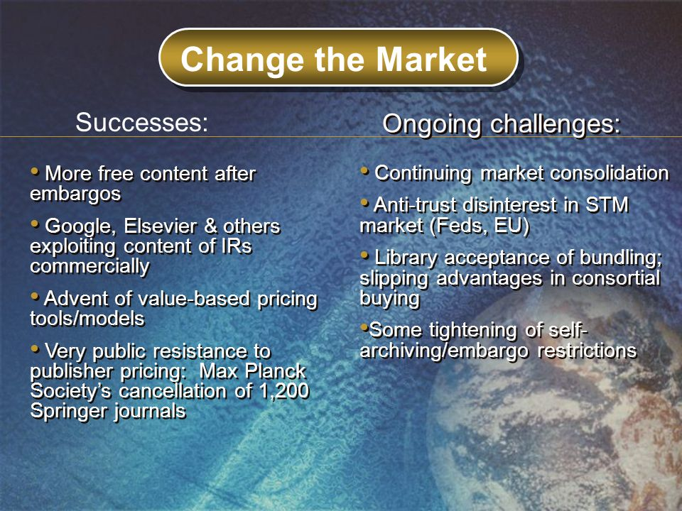 Change the Market More free content after embargos Google, Elsevier & others exploiting content of IRs commercially Advent of value-based pricing tools/models Very public resistance to publisher pricing: Max Planck Society's cancellation of 1,200 Springer journals More free content after embargos Google, Elsevier & others exploiting content of IRs commercially Advent of value-based pricing tools/models Very public resistance to publisher pricing: Max Planck Society's cancellation of 1,200 Springer journals Continuing market consolidation Anti-trust disinterest in STM market (Feds, EU) Library acceptance of bundling; slipping advantages in consortial buying Some tightening of self- archiving/embargo restrictions Continuing market consolidation Anti-trust disinterest in STM market (Feds, EU) Library acceptance of bundling; slipping advantages in consortial buying Some tightening of self- archiving/embargo restrictions Successes: Ongoing challenges: