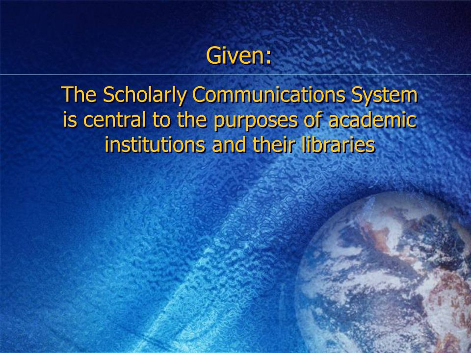Given: The Scholarly Communications System is central to the purposes of academic institutions and their libraries Given: The Scholarly Communications System is central to the purposes of academic institutions and their libraries