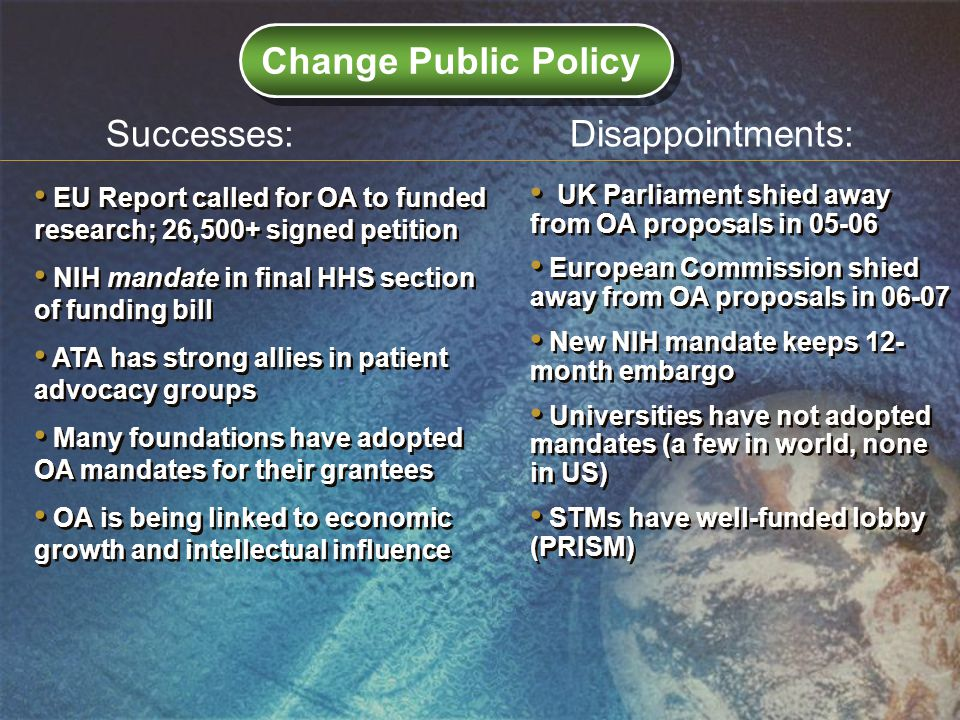 EU Report called for OA to funded research; 26,500+ signed petition NIH mandate in final HHS section of funding bill ATA has strong allies in patient advocacy groups Many foundations have adopted OA mandates for their grantees OA is being linked to economic growth and intellectual influence EU Report called for OA to funded research; 26,500+ signed petition NIH mandate in final HHS section of funding bill ATA has strong allies in patient advocacy groups Many foundations have adopted OA mandates for their grantees OA is being linked to economic growth and intellectual influence UK Parliament shied away from OA proposals in European Commission shied away from OA proposals in New NIH mandate keeps 12- month embargo Universities have not adopted mandates (a few in world, none in US) STMs have well-funded lobby (PRISM) UK Parliament shied away from OA proposals in European Commission shied away from OA proposals in New NIH mandate keeps 12- month embargo Universities have not adopted mandates (a few in world, none in US) STMs have well-funded lobby (PRISM) Successes:Disappointments: Change Public Policy