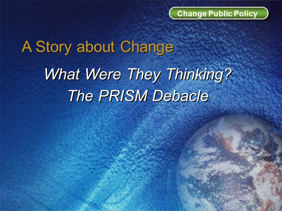A Story about Change What Were They Thinking. The PRISM Debacle What Were They Thinking.