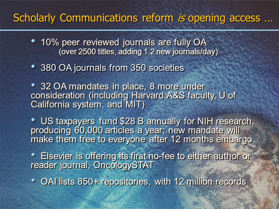 Scholarly Communications reform is opening access … 10% peer reviewed journals are fully OA (over 2500 titles, adding 1.2 new journals/day) 10% peer reviewed journals are fully OA (over 2500 titles, adding 1.2 new journals/day) OAI lists 850+ repositories, with 12 million records 32 OA mandates in place, 8 more under consideration (including Harvard A&S faculty, U of California system, and MIT) US taxpayers fund $28 B annually for NIH research, producing 60,000 articles a year; new mandate will make them free to everyone after 12 months embargo Elsevier is offering its first no-fee to either author or reader journal, OncologySTAT 380 OA journals from 350 societies