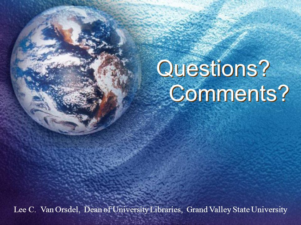 Lee C. Van Orsdel, Dean of University Libraries, Grand Valley State University Questions Comments