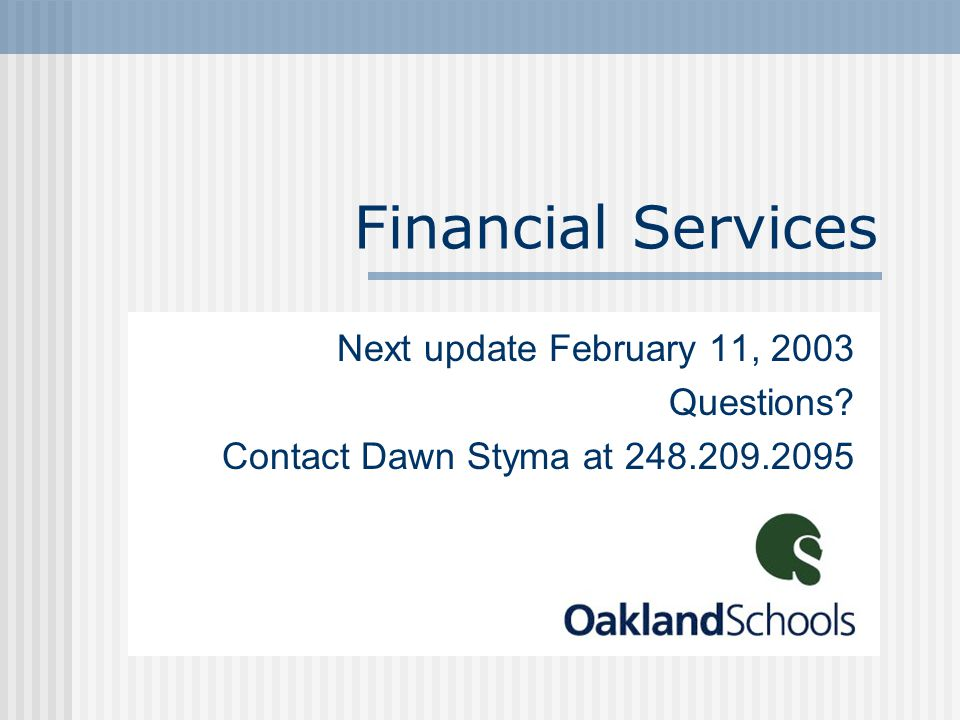 Financial Services Next update February 11, 2003 Questions? Contact Dawn Styma at 248.209.2095