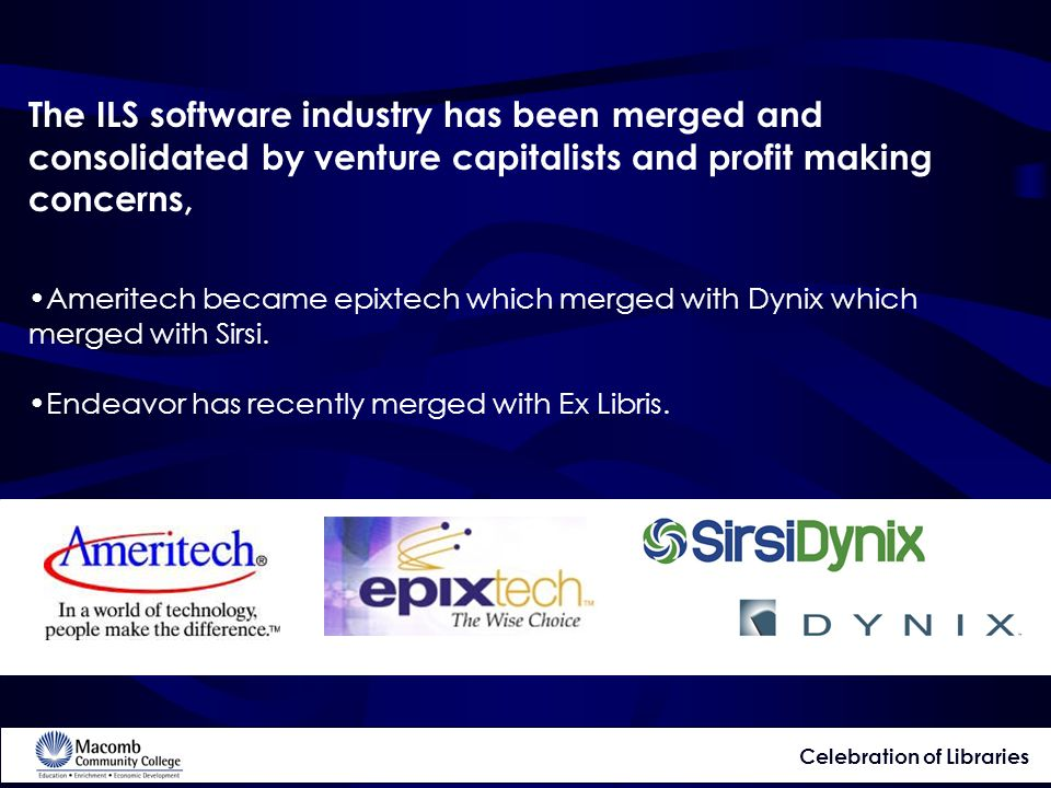 The ILS software industry has been merged and consolidated by venture capitalists and profit making concerns, Ameritech became epixtech which merged with Dynix which merged with Sirsi.