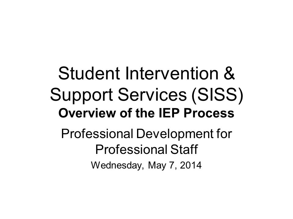 Student Intervention & Support Services (SISS) Overview of the IEP Process Professional Development for Professional Staff Wednesday, May 7, 2014