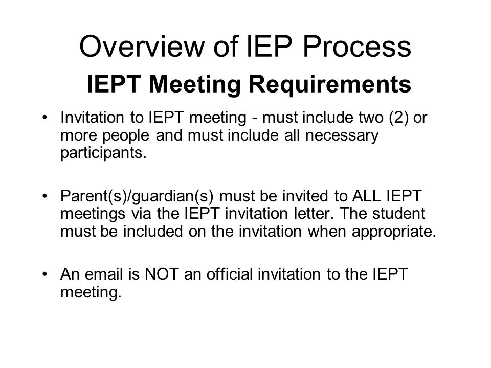 Overview of IEP Process IEPT Meeting Requirements Parent, general and special education teacher, a person who can interpret evaluation results, district representative and student when appropriate are required members of the IEP team.