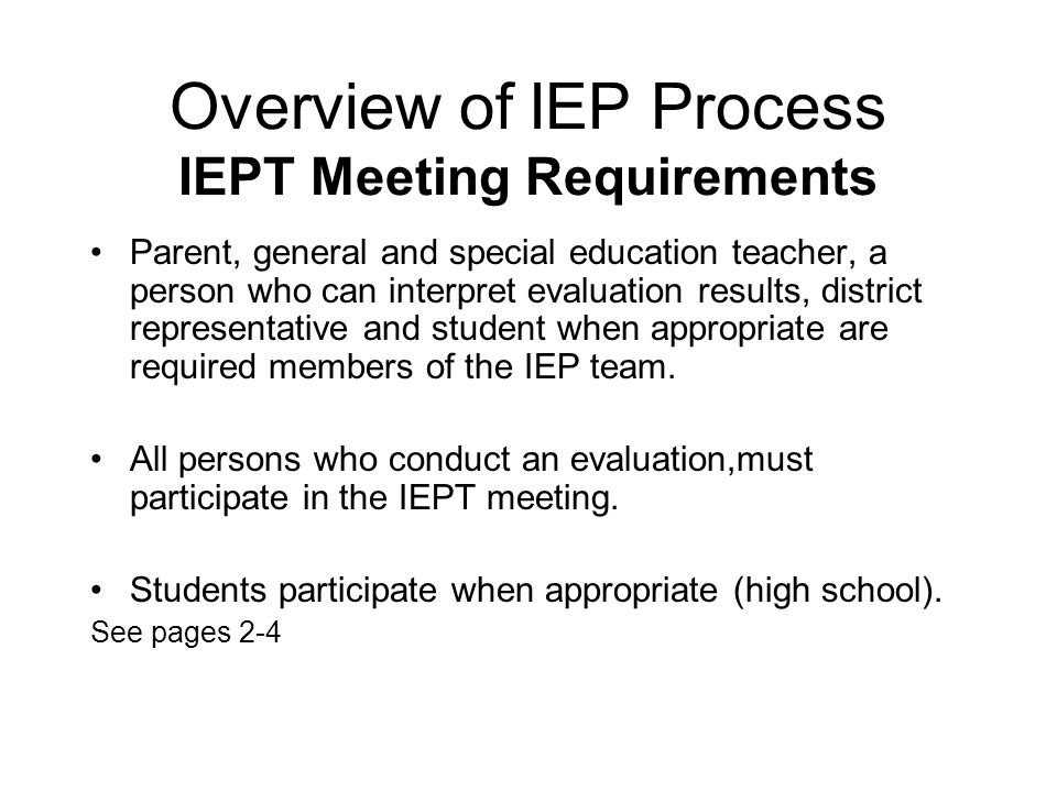 Overview of IEP Process IEPT Meeting Requirements Parent, general and special education teacher, a person who can interpret evaluation results, distri