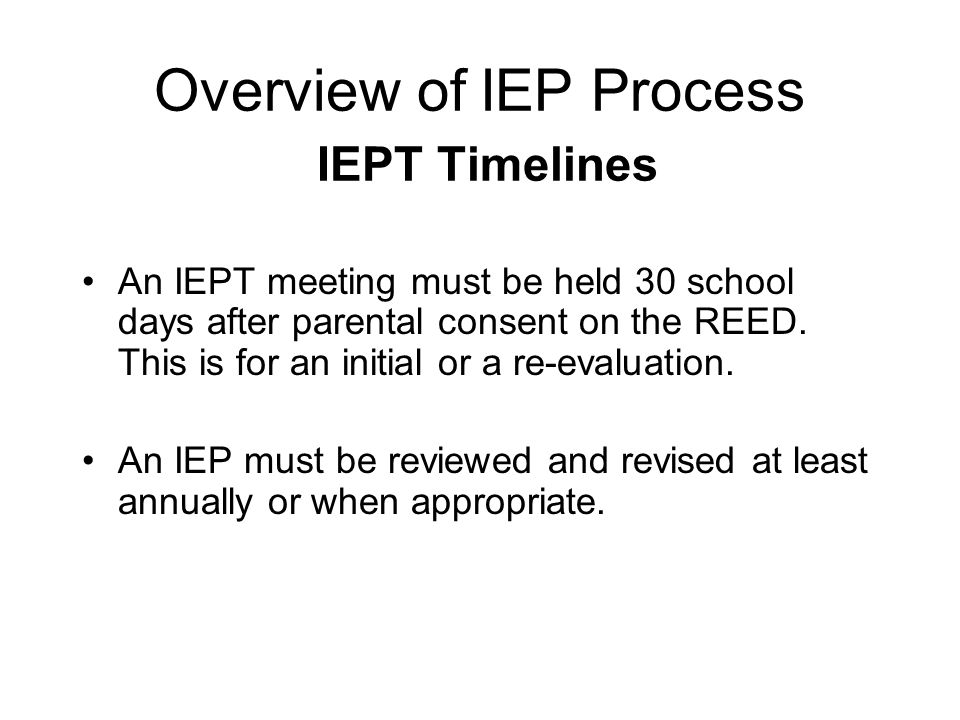 Overview of IEP Process IEPT Timelines An IEPT meeting must be held 30 school days after parental consent on the REED. This is for an initial or a re-