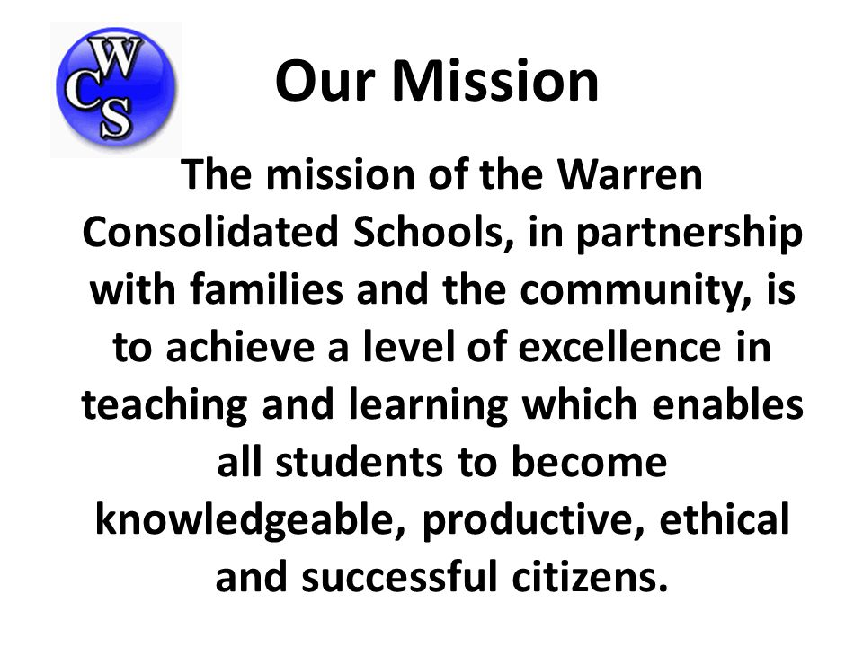 The mission of the Warren Consolidated Schools, in partnership with families and the community, is to achieve a level of excellence in teaching and learning which enables all students to become knowledgeable, productive, ethical and successful citizens.