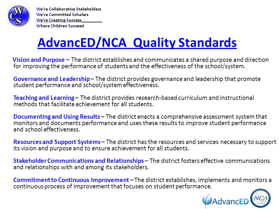 AdvancED/NCA Quality Standards Vision and Purpose – The district establishes and communicates a shared purpose and direction for improving the performance of students and the effectiveness of the school/system.