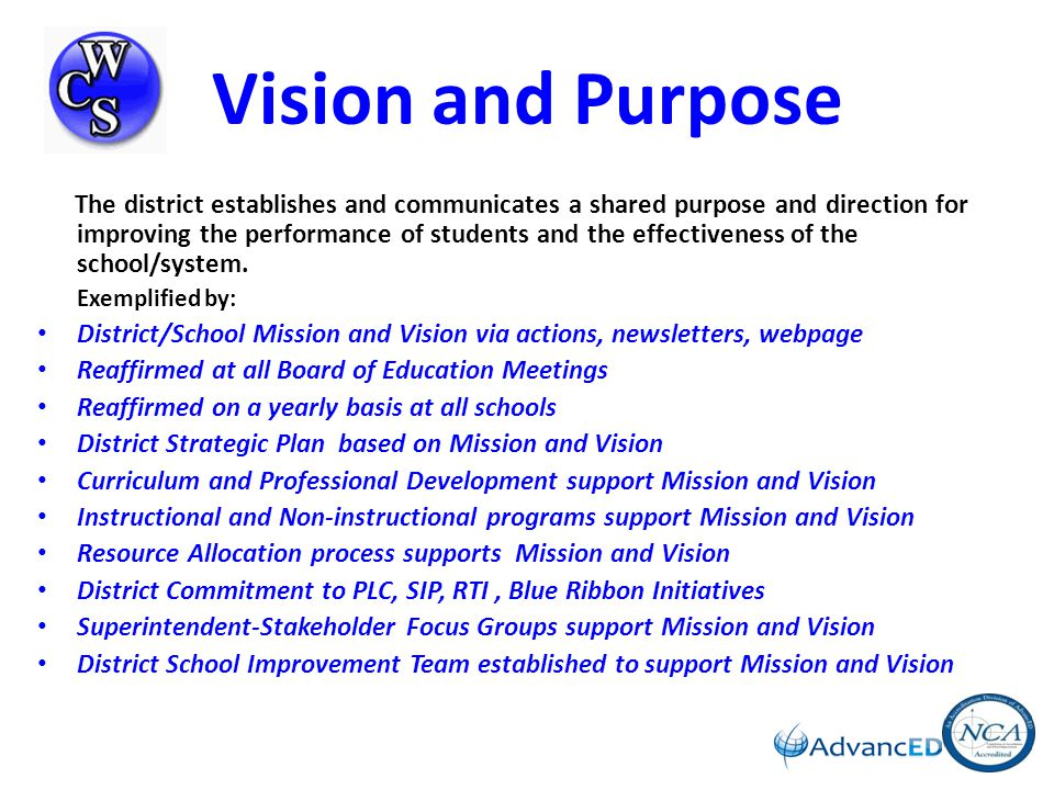 Commitment to Continuous Improvement Vision: We're Collaborative Stakeholders We're Committed Scholars We're Creating Success_________ Where Children Succeed Current Reality: Data Analysis Develop/Implement Plan Monitor/Evaluate Plan Vision and Purpose District/School Mission and Vision via actions, newsletters, webpage Reaffirmed at all Board of Education Meetings Reaffirmed on a yearly basis at all schools Curriculum and Prof Dev support Mission and Vision Instructional and Non-instructional programs Resource Allocation process supports Mission and Vision District Commitment to PLC, SIP, RTI, Blue Ribbon Initiatives Superintendent -Stakeholder Focus Groups Governance and Leadership Board of Education Full time Superintendent and Cabinet Full time Principals/Assistants Full time Department Administrators Compliance with Federal/State Laws Board Policies/Guidelines (online) Shared Decision-making among stakeholders System Leadership Opportunities: PLC, SIP, CSC, PSD, Curriculum Teams, Child Study Teams, HAB, WCS Health Council, WCS PTO Leadership District-SIP Team, Union leadership Teaching and Learning PLCs Online Research-based Curriculum Research-based Instructional Strategies Preschool, World of 4s, ECSE All day Kindergarten K-12 Core Classes, Fine Arts, Phys Ed, World Lang AP courses; Dual Enrollment, CTE classes, E2020, Gen Net Comprehensive Assessment Plan District/School Professional Development Private Schools Support: Specials classes Documenting and Using Results Schools engage in SIP and PLC Meetings to analyze data, inform instruction and develop goals and objectives Comprehensive Assessment System Prof Dev.
