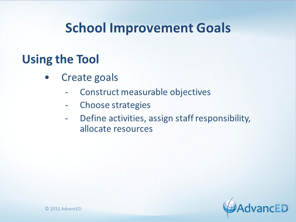 © 2011 AdvancED School Improvement Goals Using the Tool Create goals -Construct measurable objectives -Choose strategies -Define activities, assign st