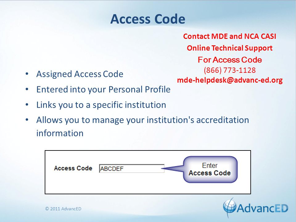 © 2011 AdvancED Access Code Assigned Access Code Entered into your Personal Profile Links you to a specific institution Allows you to manage your inst