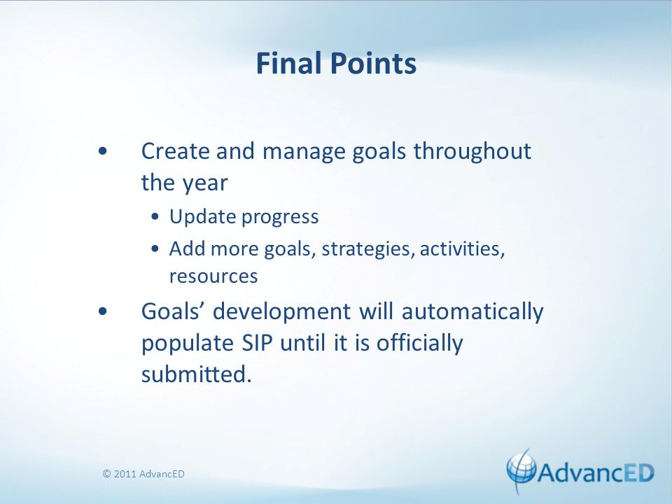 © 2011 AdvancED Final Points Create and manage goals throughout the year Update progress Add more goals, strategies, activities, resources Goals' deve