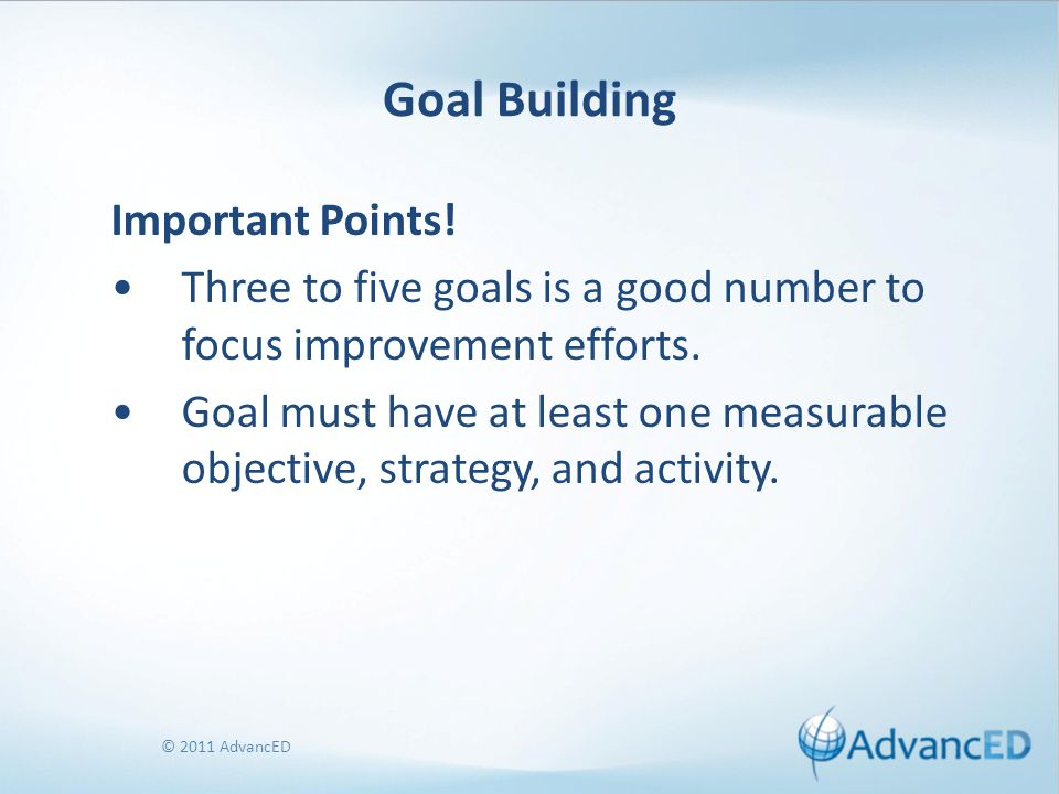 © 2011 AdvancED Goal Building Important Points! Three to five goals is a good number to focus improvement efforts. Goal must have at least one measura