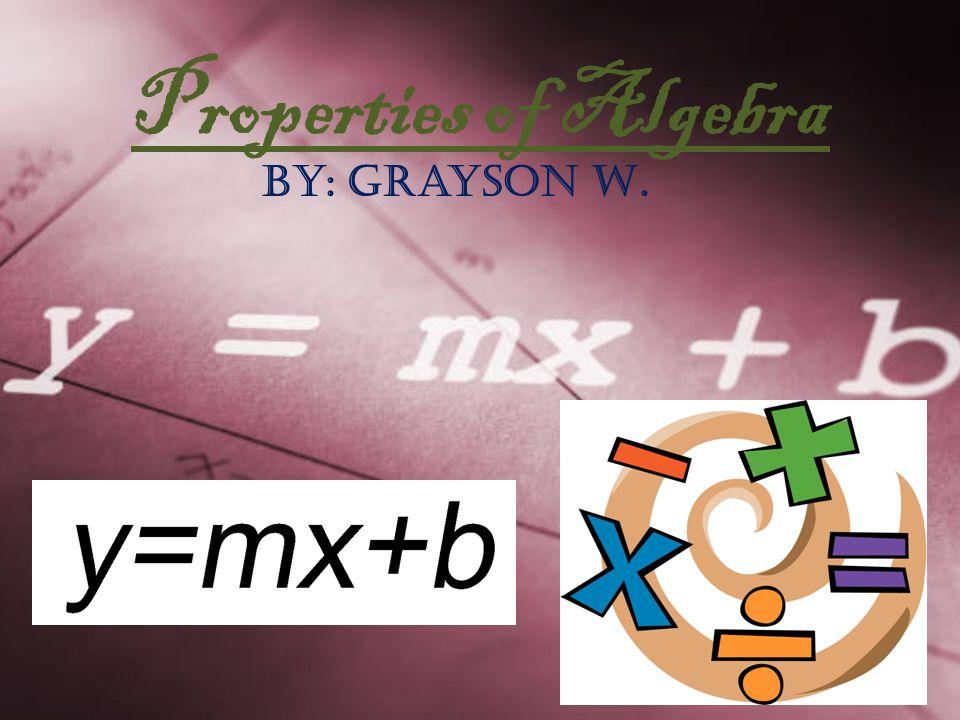 Properties of Algebra By: Grayson W.