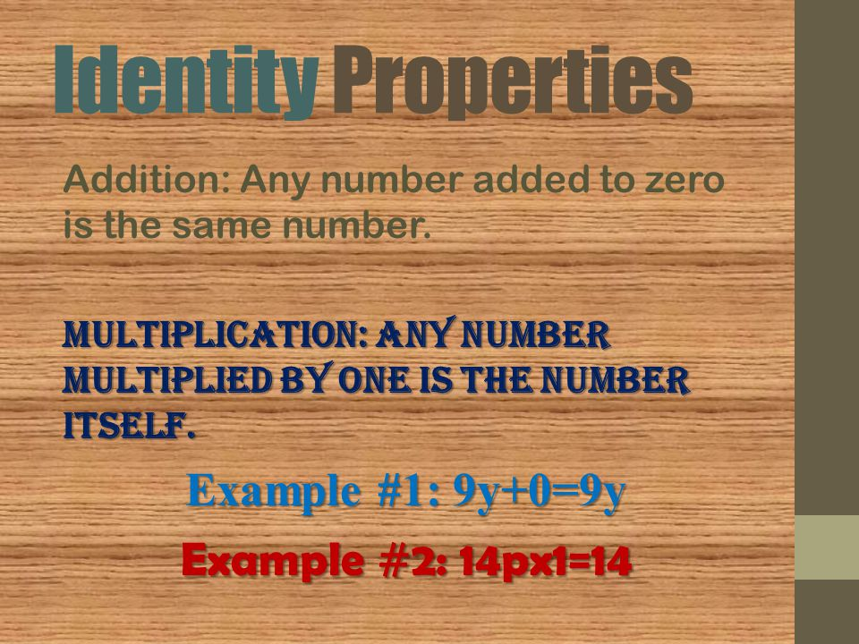 Identity Properties Addition: Any number added to zero is the same number. Multiplication: Any number multiplied by one is the number itself. Example
