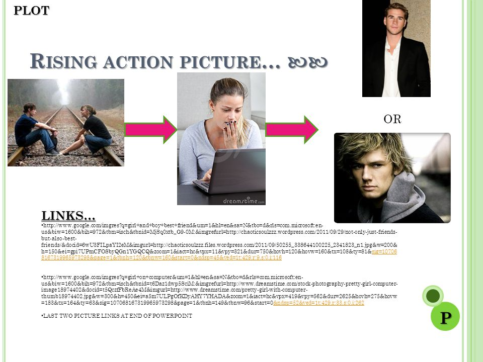 R ISING ACTION PICTURE … R ISING ACTION PICTURE … LINKS… http://www.google.com/imgres?q=girl+and+boy+best+friend&um=1&hl=en&sa=N&tbo=d&rls=com.microsoft:en- us&biw=1600&bih=972&tbm=isch&tbnid=MjSq0xtb_G9-0M:&imgrefurl=http://chaoticsoulzzz.wordpress.com/2011/09/29/not-only-just-friends- but-also-best- friends/&docid=6wU3FILpaYI2eM&imgurl=http://chaoticsoulzzz.files.wordpress.com/2011/09/50255_338644100225_2341823_n1.jpg&w=200& h=150&ei=gpi7UPmCFOSbyQGn1YGQCQ&zoom=1&iact=hc&vpx=11&vpy=321&dur=750&hovh=120&hovw=160&tx=108&ty=81&sig=10706 8167319965973298&page=1&tbnh=120&tbnw=160&start=0&ndsp=45&ved=1t:429,r:9,s:0,i:116sig=10706 8167319965973298&page=1&tbnh=120&tbnw=160&start=0&ndsp=45&ved=1t:429,r:9,s:0,i:116 http://www.google.com/imgres?q=girl+on+computer&um=1&hl=en&sa=N&tbo=d&rls=com.microsoft:en- us&biw=1600&bih=972&tbm=isch&tbnid=t6Daz1dwp5SciM:&imgrefurl=http://www.dreamstime.com/stock-photography-pretty-girl-computer- image18974402&docid=t5QczfFbReAe4M&imgurl=http://www.dreamstime.com/pretty-girl-with-computer- thumb18974402.jpg&w=300&h=450&ei=a5m7ULPgOfKDyAHY7YHADA&zoom=1&iact=hc&vpx=419&vpy=562&dur=2625&hovh=275&hovw =183&tx=164&ty=63&sig=107068167319965973298&page=1&tbnh=149&tbnw=96&start=0&ndsp=52&ved=1t:429,r:33,s:0,i:262&ndsp=52&ved=1t:429,r:33,s:0,i:262 LAST TWO PICTURE LINKS AT END OF POWERPOINT OR PPLOT