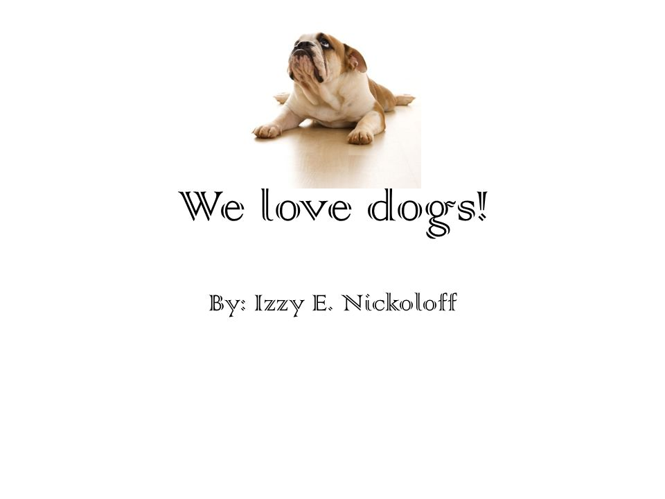 We love dogs! By: Izzy E. Nickoloff