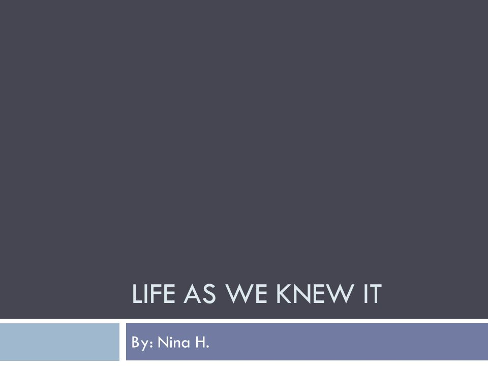 LIFE AS WE KNEW IT By: Nina H.