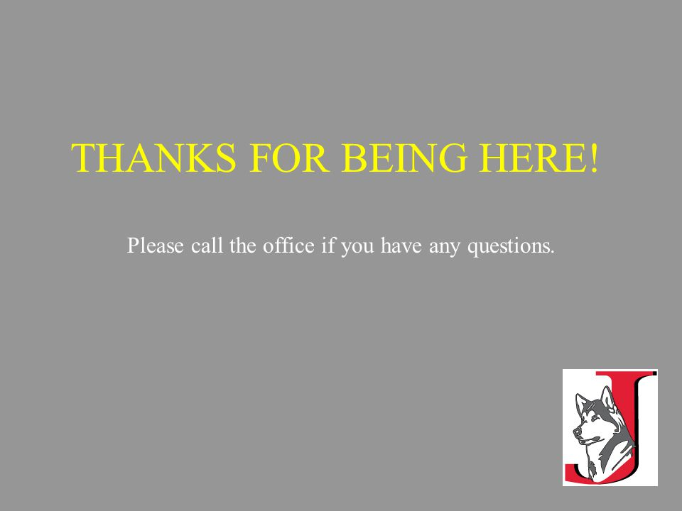 THANKS FOR BEING HERE! Please call the office if you have any questions.