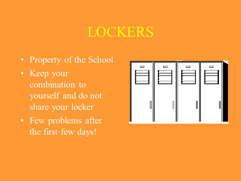 LOCKERS Property of the School Keep your combination to yourself and do not share your locker Few problems after the first few days!