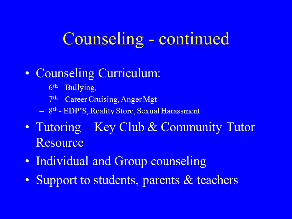 Counseling - continued Counseling Curriculum: –6 th – Bullying, –7 th – Career Cruising, Anger Mgt –8 th - EDP'S, Reality Store, Sexual Harassment Tutoring – Key Club & Community Tutor Resource Individual and Group counseling Support to students, parents & teachers