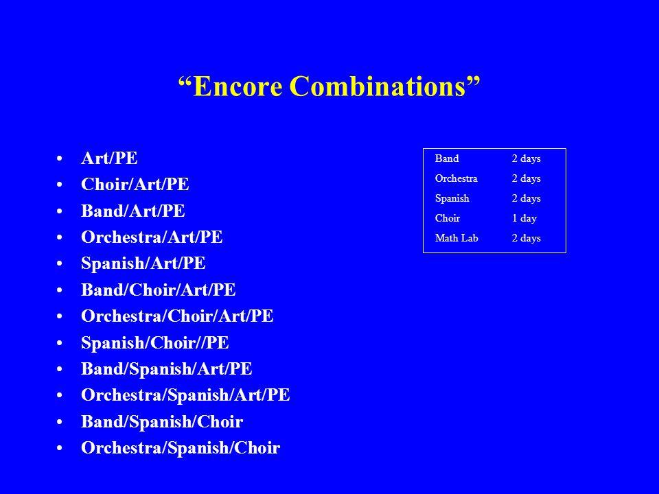 Encore Combinations Art/PE Choir/Art/PE Band/Art/PE Orchestra/Art/PE Spanish/Art/PE Band/Choir/Art/PE Orchestra/Choir/Art/PE Spanish/Choir//PE Band/Spanish/Art/PE Orchestra/Spanish/Art/PE Band/Spanish/Choir Orchestra/Spanish/Choir Band 2 days Orchestra 2 days Spanish 2 days Choir 1 day Math Lab 2 days