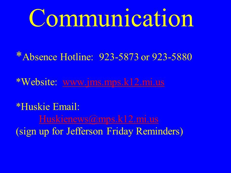 Communication * Absence Hotline: 923-5873 or 923-5880 *Website: www.jms.mps.k12.mi.us *Huskie Email: Huskienews@mps.k12.mi.us (sign up for Jefferson Friday Reminders)www.jms.mps.k12.mi.us Huskienews@mps.k12.mi.us