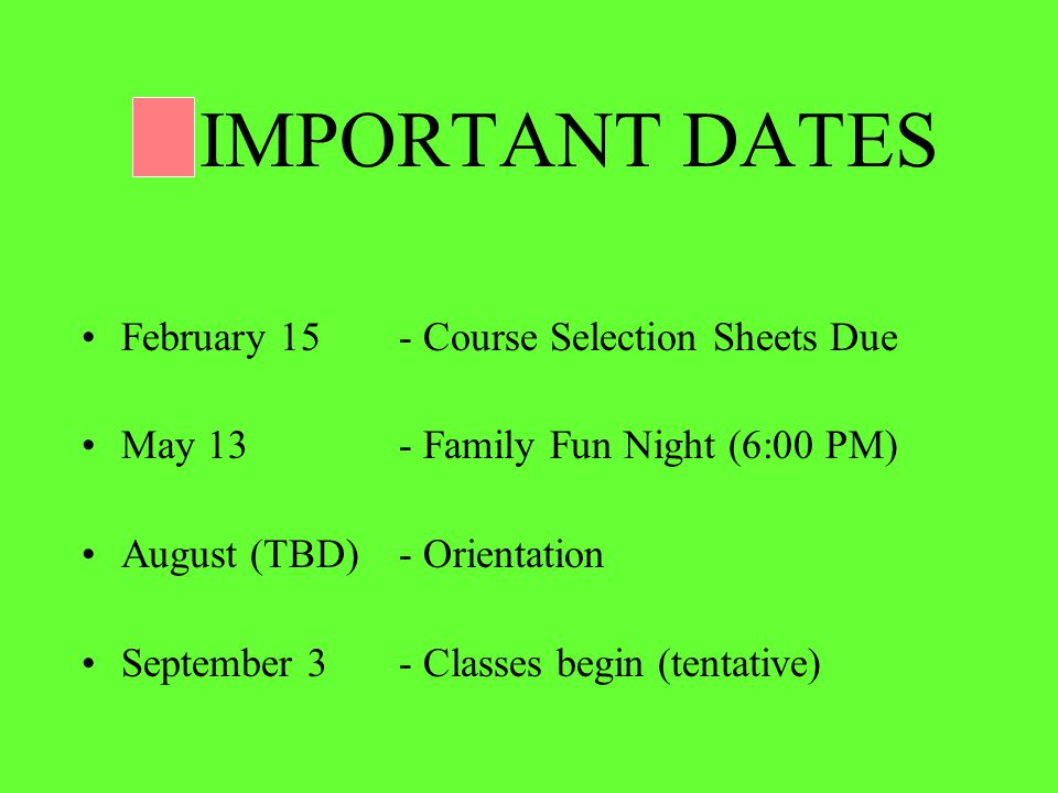 IMPORTANT DATES February 15- Course Selection Sheets Due May 13 - Family Fun Night (6:00 PM) August (TBD) - Orientation September 3 - Classes begin (tentative)