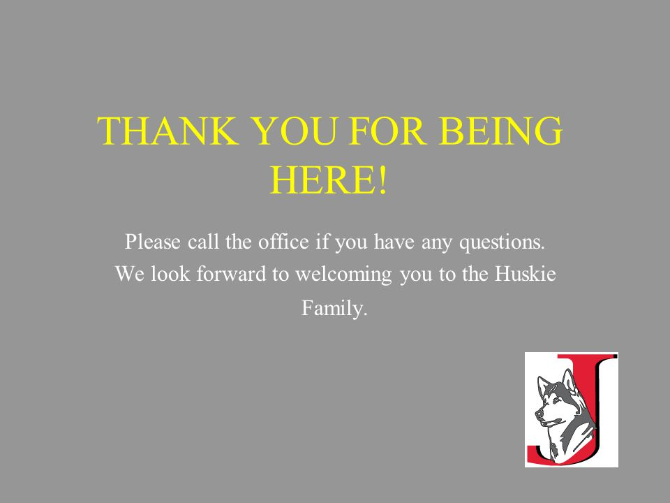 THANK YOU FOR BEING HERE. Please call the office if you have any questions.
