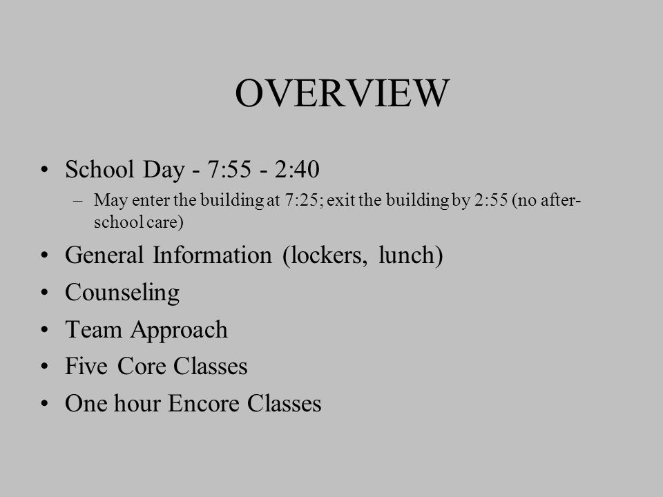 OVERVIEW School Day - 7:55 - 2:40 –May enter the building at 7:25; exit the building by 2:55 (no after- school care) General Information (lockers, lunch) Counseling Team Approach Five Core Classes One hour Encore Classes