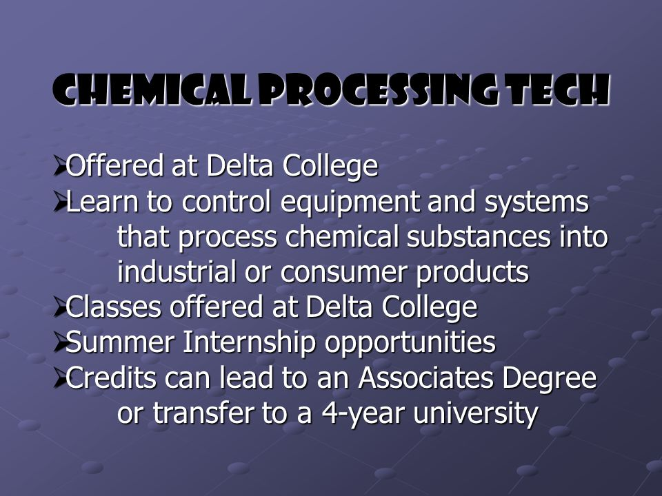 Chemical Processing Tech  Offered at Delta College  Learn to control equipment and systems that process chemical substances into industrial or consumer products  Classes offered at Delta College  Summer Internship opportunities  Credits can lead to an Associates Degree or transfer to a 4-year university