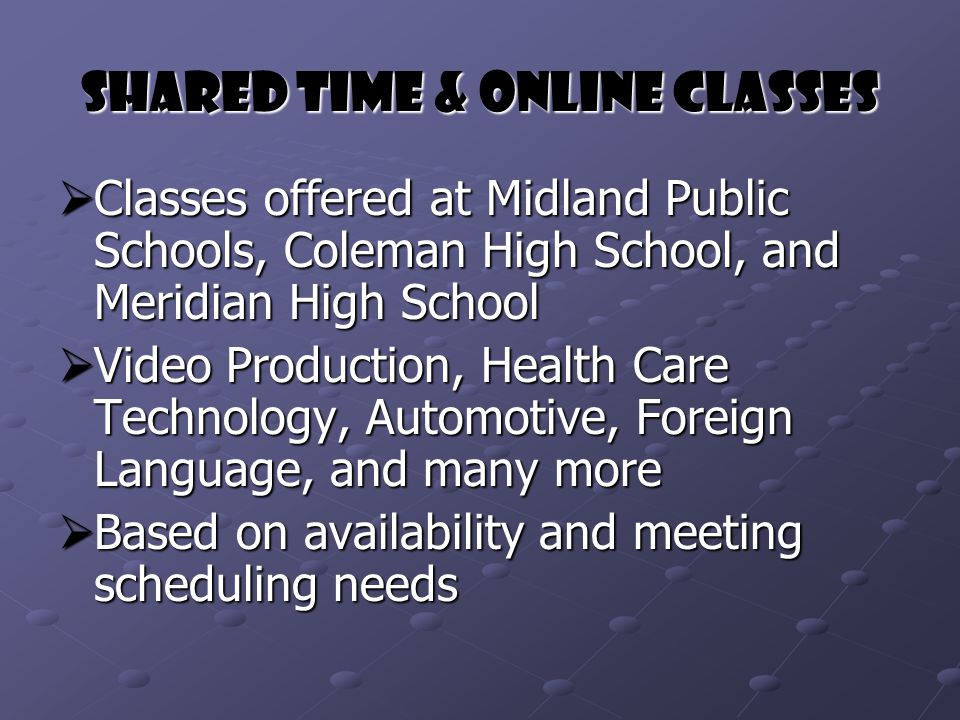 Shared Time & Online Classes  Classes offered at Midland Public Schools, Coleman High School, and Meridian High School  Video Production, Health Care Technology, Automotive, Foreign Language, and many more  Based on availability and meeting scheduling needs