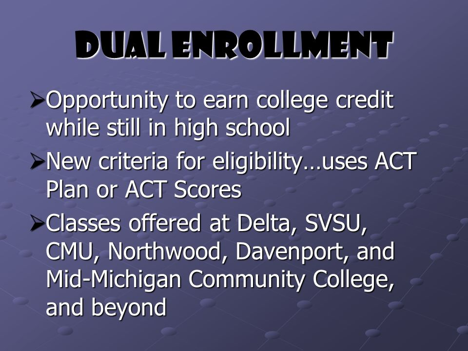 Dual Enrollment  Opportunity to earn college credit while still in high school  New criteria for eligibility…uses ACT Plan or ACT Scores  Classes offered at Delta, SVSU, CMU, Northwood, Davenport, and Mid-Michigan Community College, and beyond