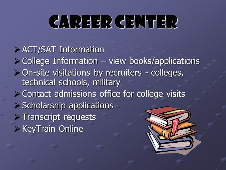 Career Center  ACT/SAT Information  College Information – view books/applications  On-site visitations by recruiters - colleges, technical schools, military  Contact admissions office for college visits  Scholarship applications  Transcript requests  KeyTrain Online