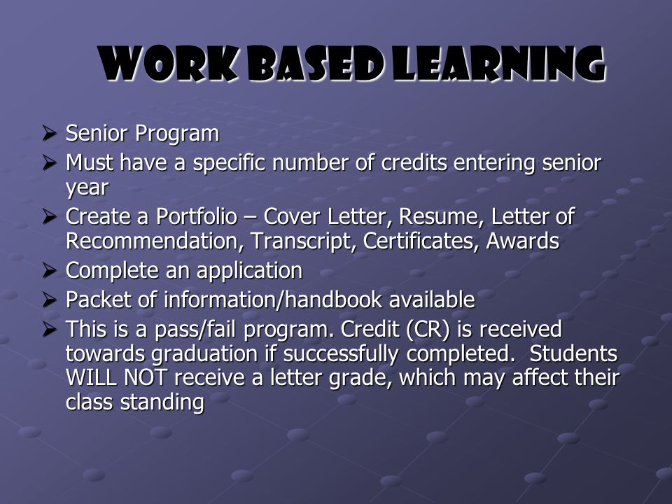Work Based Learning Work Based Learning  Senior Program  Must have a specific number of credits entering senior year  Create a Portfolio – Cover Letter, Resume, Letter of Recommendation, Transcript, Certificates, Awards  Complete an application  Packet of information/handbook available  This is a pass/fail program.