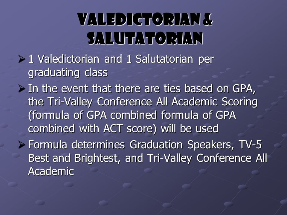 Valedictorian & Salutatorian  1 Valedictorian and 1 Salutatorian per graduating class  In the event that there are ties based on GPA, the Tri-Valley Conference All Academic Scoring (formula of GPA combined formula of GPA combined with ACT score) will be used  Formula determines Graduation Speakers, TV-5 Best and Brightest, and Tri-Valley Conference All Academic