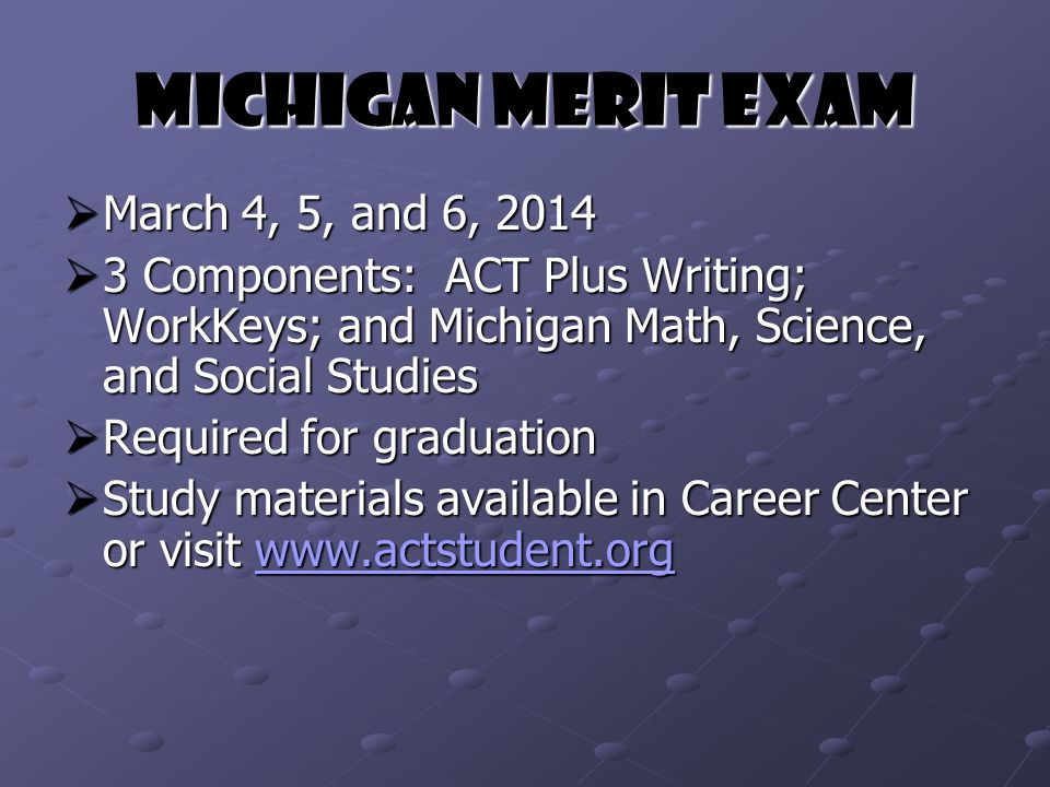 Michigan Merit Exam  March 4, 5, and 6, 2014  3 Components: ACT Plus Writing; WorkKeys; and Michigan Math, Science, and Social Studies  Required for graduation  Study materials available in Career Center or visit www.actstudent.org www.actstudent.org