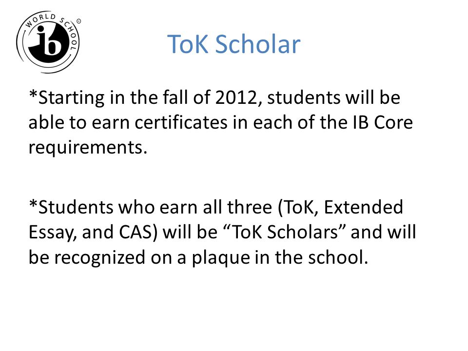 ToK Scholar *Starting in the fall of 2012, students will be able to earn certificates in each of the IB Core requirements. *Students who earn all thre