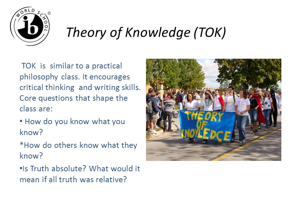 Theory of Knowledge (TOK) TOK is similar to a practical philosophy class.