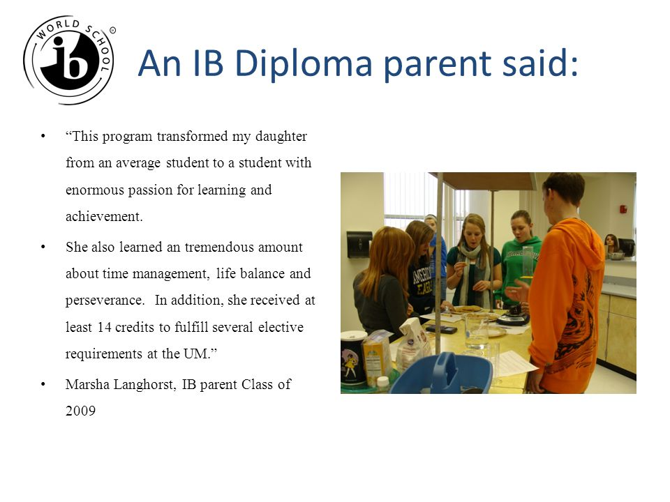 An IB Diploma parent said: This program transformed my daughter from an average student to a student with enormous passion for learning and achievement.