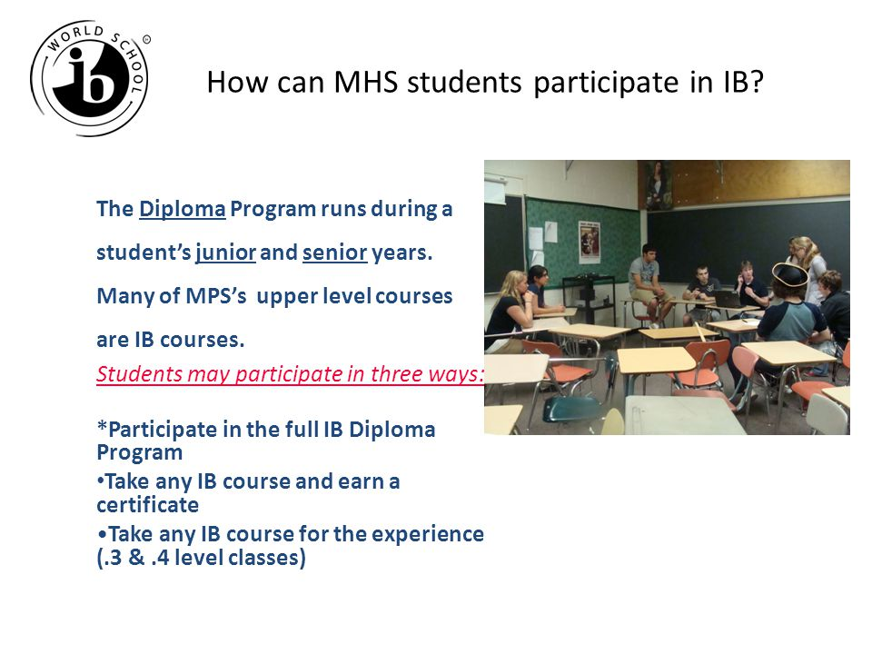 How can MHS students participate in IB? The Diploma Program runs during a student's junior and senior years. Many of MPS's upper level courses are IB