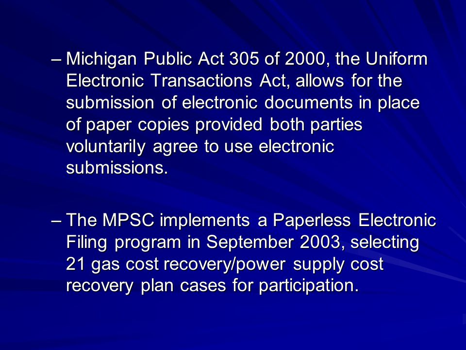 –Michigan Public Act 305 of 2000, the Uniform Electronic Transactions Act, allows for the submission of electronic documents in place of paper copies provided both parties voluntarily agree to use electronic submissions.