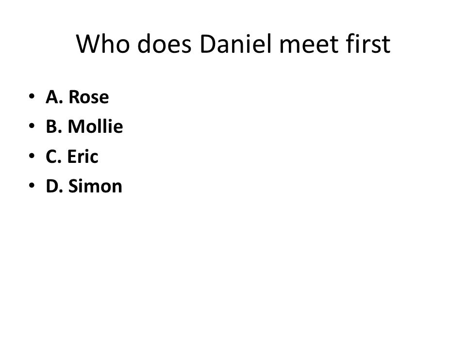 Who does Daniel meet first A. Rose B. Mollie C. Eric D. Simon