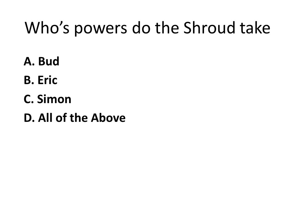 Who's powers do the Shroud take A. Bud B. Eric C. Simon D. All of the Above