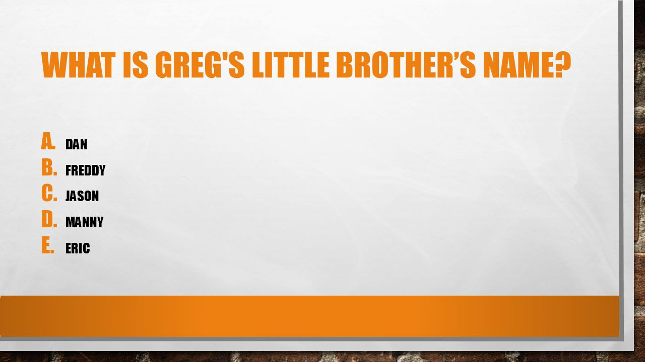 WHAT IS GREG S LITTLE BROTHER'S NAME A. DAN B. FREDDY C. JASON D. MANNY E. ERIC